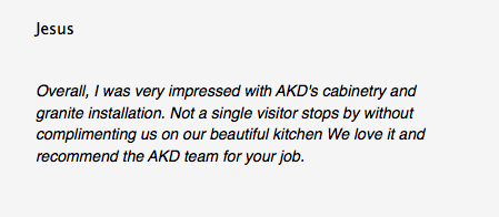 Jesus Overall, I was very impressed with AKD's cabinetry and granite installation. Not a single visitor stops by without complimenting us on our beautiful kitchen We love it and recommend the AKD team for your job.