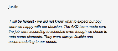 Justin I will be honest - we did not know what to expect but boy were we happy with our decision. The AKD team made sure the job went according to schedule even though we chose to redo some elements. They were always flexible and accommodating to our needs.