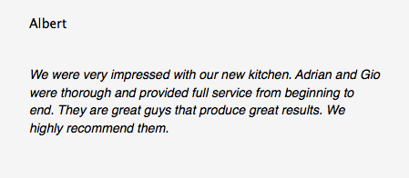 Albert We were very impressed with our new kitchen. Adrian and Gio were thorough and provided full service from beginning to end. They are great guys that produce great results. We highly recommend them.