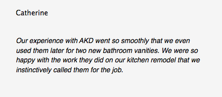 Catherine Our experience with AKD went so smoothly that we even used them later for two new bathroom vanities. We were so happy with the work they did on our kitchen remodel that we instinctively called them for the job.